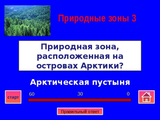Природные зоны  3 Природная зона, расположенная на островах Арктики? Арктическая пустыня 0 30 60 старт Правильный ответ