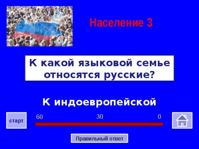 Население  3 К какой языковой семье относятся русские? К индоевропейской 0 30 60 старт Правильный ответ