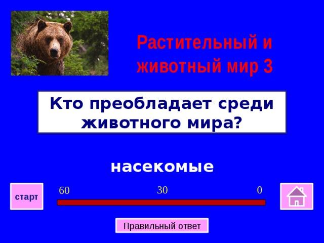 Растительный и животный мир 3 Кто преобладает среди животного мира? насекомые 0 30 60 старт Правильный ответ