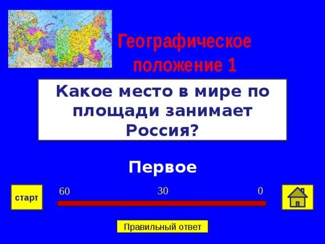 Географическое положение 1 Какое место в мире по площади занимает Россия? Первое 0 30 60 старт Правильный ответ