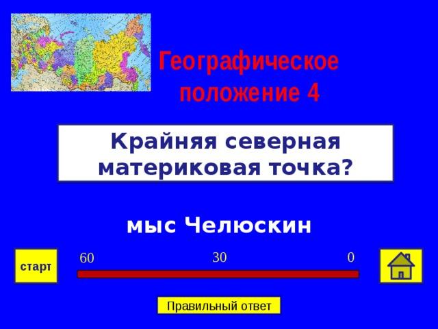 Географическое положение  4 Крайняя северная материковая точка? мыс Челюскин 0 30 60 старт Правильный ответ