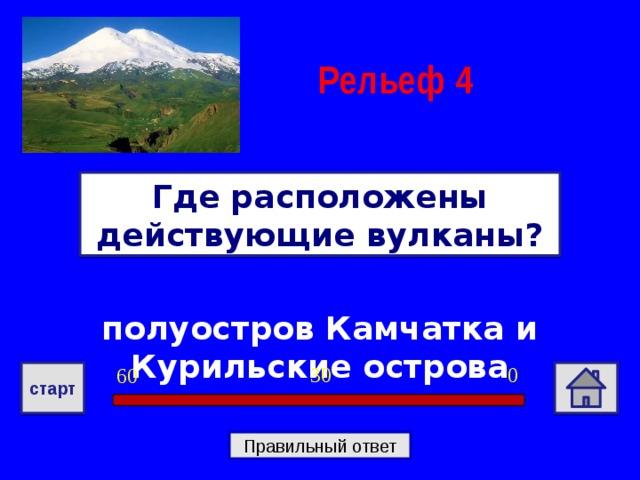 Рельеф  4 Где расположены действующие вулканы? полуостров Камчатка и Курильские острова 0 30 60 старт Правильный ответ
