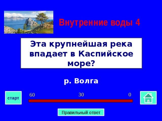Внутренние воды  4 Эта крупнейшая река впадает в Каспийское море? р. Волга 0 30 60 старт Правильный ответ