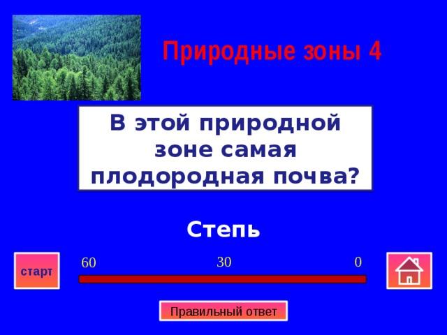 Природные зоны  4 В этой природной зоне самая плодородная почва? Степь 0 30 60 старт Правильный ответ