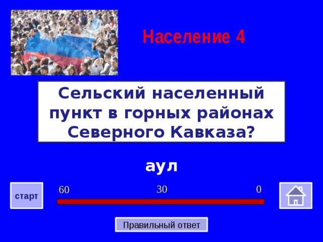Население  4 Сельский населенный пункт в горных районах Северного Кавказа? аул 0 30 60 старт Правильный ответ