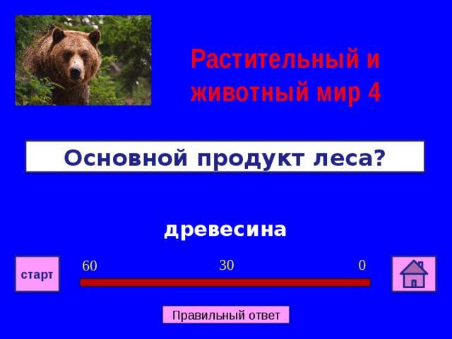 Растительный и животный мир 4 Основной продукт леса? древесина 0 30 60 старт Правильный ответ