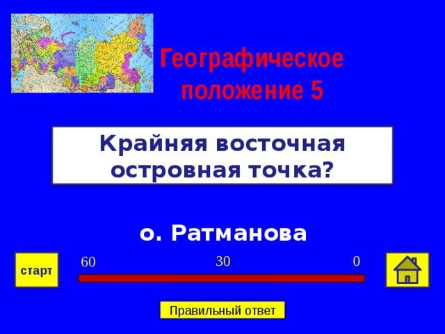 Географическое положение  5 Крайняя восточная островная точка? о. Ратманова 0 30 60 старт Правильный ответ