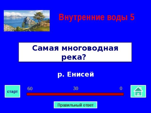 Внутренние воды  5 Самая многоводная река? р. Енисей 0 30 60 старт Правильный ответ