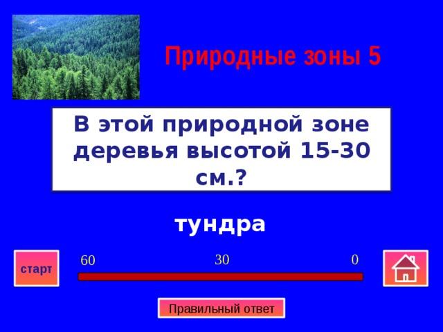 Природные зоны  5 В этой природной зоне деревья высотой 15-30 см.? тундра 0 30 60 старт Правильный ответ