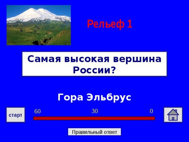 Рельеф 1 Самая высокая вершина России? Гора Эльбрус 0 30 60 старт Правильный ответ