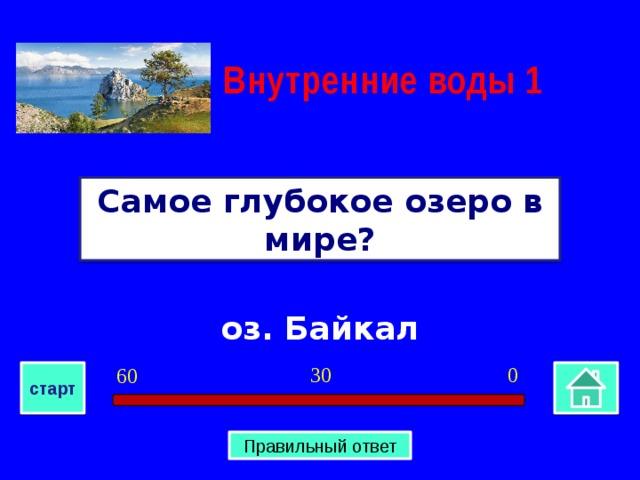 Внутренние воды 1 Самое глубокое озеро в мире? оз. Байкал 0 30 60 старт Правильный ответ