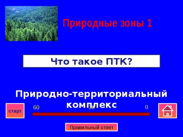 Природные зоны  1 Что такое ПТК? Природно-территориальный комплекс 0 30 60 старт Правильный ответ