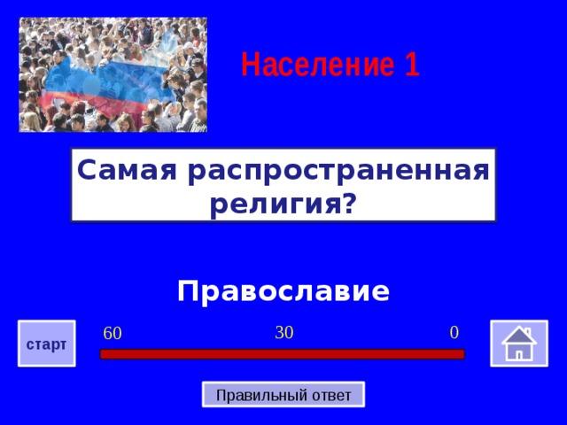 Население  1 Самая распространенная религия? Православие 0 30 60 старт Правильный ответ