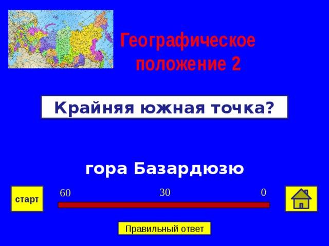 Географическое положение  2 Крайняя южная точка? гора Базардюзю 0 30 60 старт Правильный ответ