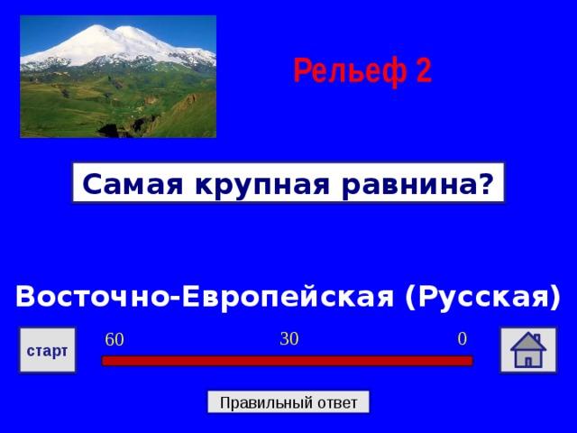 Рельеф  2 Самая крупная равнина? Восточно-Европейская (Русская) 0 30 60 старт Правильный ответ