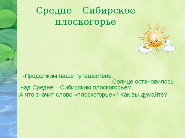 Средне – Сибирское плоскогорье  - Продолжим наше путешествие. -Солнце остановилось над Средне – Сибирским плоскогорьем. – А что значит слово «плоскогорье»? Как вы думайте?