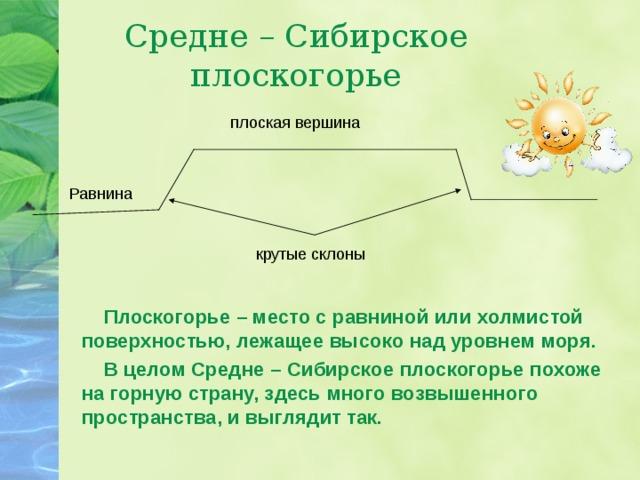 Средне – Сибирское плоскогорье плоская вершина Равнина крутые склоны  Плоскогорье – место с равниной или холмистой поверхностью, лежащее высоко над уровнем моря.  В целом Средне – Сибирское плоскогорье похоже на горную страну, здесь много возвышенного пространства, и выглядит так.