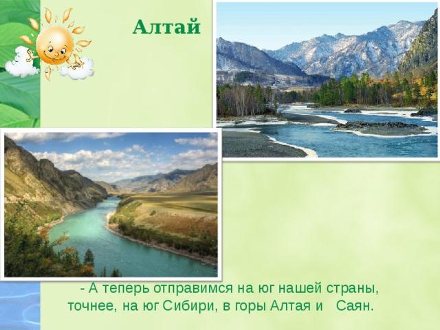 Алтай   - А теперь отправимся на юг нашей страны, точнее, на юг Сибири, в горы Алтая и Саян.
