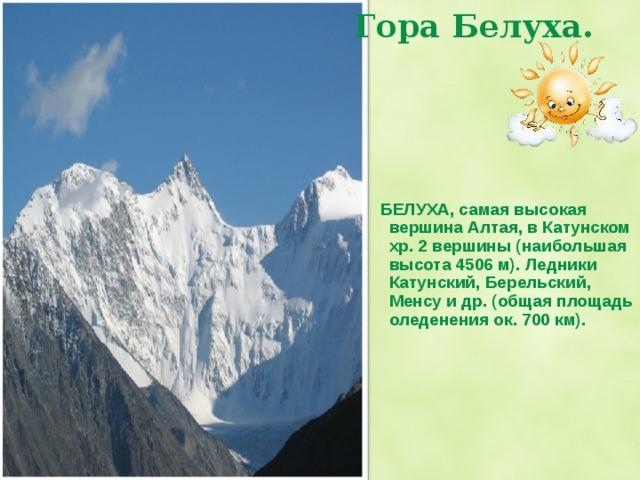 Гора Белуха.    БЕЛУХА, самая высокая вершина Алтая, в Катунском хр. 2 вершины (наибольшая высота 4506 м). Ледники Катунский, Берельский, Менсу и др. (общая площадь оледенения ок. 700 км). Гора Белуха, ее высота 4506 м.