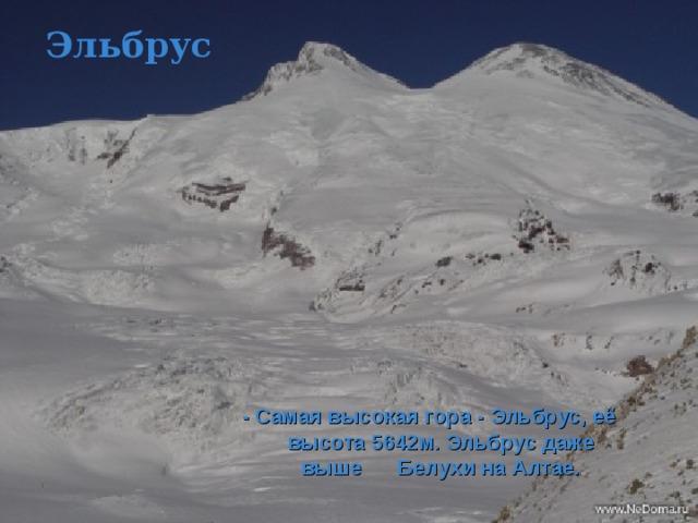 Эльбрус - Самая высокая гора - Эльбрус, её высота 5642м. Эльбрус даже выше Белухи на Алтае.