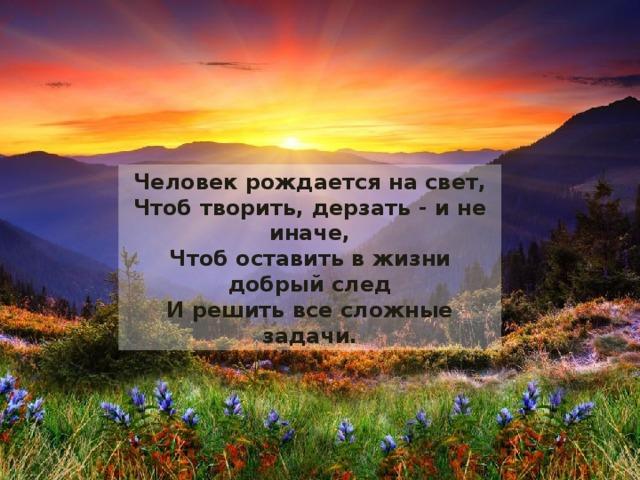 Человек рождается на свет,  Чтоб творить, дерзать - и не иначе,  Чтоб оставить в жизни добрый след  И решить все сложные задачи.