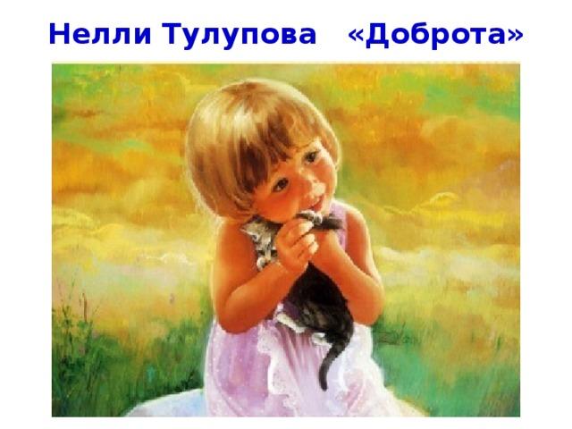 Нелли Тулупова «Доброта» Стихотворение «Доброта» Н. Тулупова  Добрым быть совсем, совсем не просто. Не зависит доброта от роста, Не зависит доброта от цвета, Доброта - не пряник, не конфета. Только надо, надо добрым быть И в беде друг друга не забыть. И завертится земля быстрей, Если будем мы с тобой добрей. Добрым быть совсем не просто. Не зависит доброта от роста, Доброта приносит людям радость И взамен не требует награды. Доброта с годами не стареет, Доброта от холода согреет. Если доброта, как солнце, светит, Радуются взрослые и дети.