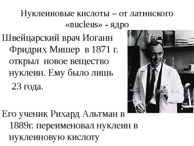 Нуклеиновые кислоты – от латинского «nucleus» - ядро Швейцарский врач Иоганн Фридрих Мишер в 1871 г. открыл новое вещество нуклеин. Ему было лишь  23 года. Его ученик Рихард Альтман в 1889г. переименовал нуклеин в нуклеиновую кислоту