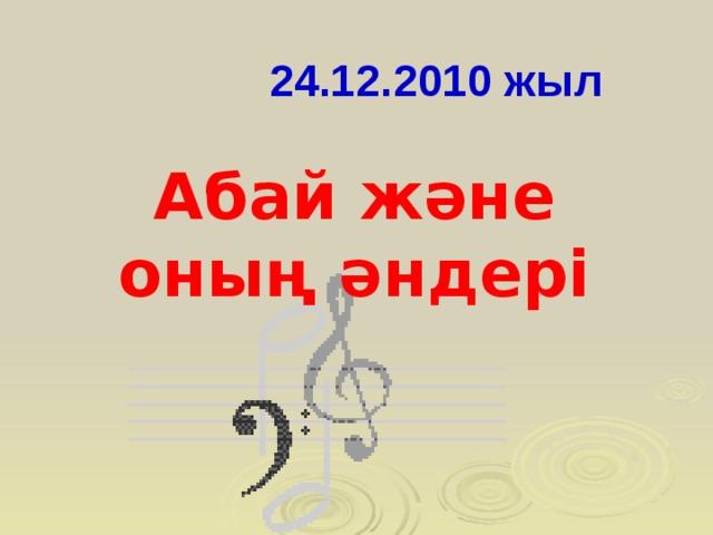 24.12.2010 жыл Абай және оның әндері