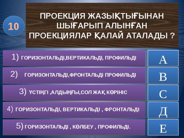 ПРОЕКЦИЯ ЖАЗЫҚТЫҒЫНАН ШЫҒАРЫП АЛЫНҒАН ПРОЕКЦИЯЛАР ҚАЛАЙ АТАЛАДЫ ? 10 А ДҰРЫС ЕМЕС 1) ГОРИЗОНТАЛЬДІ,ВЕРТИКАЛЬДІ, ПРОФИЛЬДІ ДҰРЫС ЕМЕС 2) ГОРИЗОНТАЛЬДІ,ФРОНТАЛЬДІ ПРОФИЛЬДІ В ДҰРЫС ЕМЕС 3) ҮСТІҢГІ ,АЛДЫҢҒЫ,СОЛ ЖАҚ КӨРІНІС С 4)  ГОРИЗОНТАЛЬДІ, ВЕРТИКАЛЬДІ , ФРОНТАЛЬДІ ДҰРЫС ЕМЕС Д 5)  ГОРИЗОНТАЛЬДІ , КӨЛБЕУ , ПРОФИЛЬДІ. ДҰРЫС ЕМЕС Е