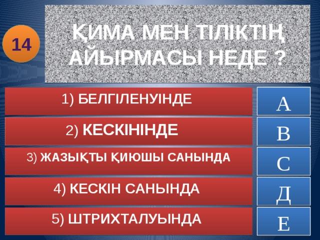 ҚИМА МЕН ТІЛІКТІҢ АЙЫРМАСЫ НЕДЕ ? 14 А ДҰРЫС ЕМЕС 1) БЕЛГІЛЕНУІНДЕ ДҰРЫС ЕМЕС 2) КЕСКІНІНДЕ В ДҰРЫС ЕМЕС 3) ЖАЗЫҚТЫ ҚИЮШЫ САНЫНДА С 4) КЕСКІН САНЫНДА ДҰРЫС ЕМЕС Д 5) ШТРИХТАЛУЫНДА ДҰРЫС ЕМЕС Е