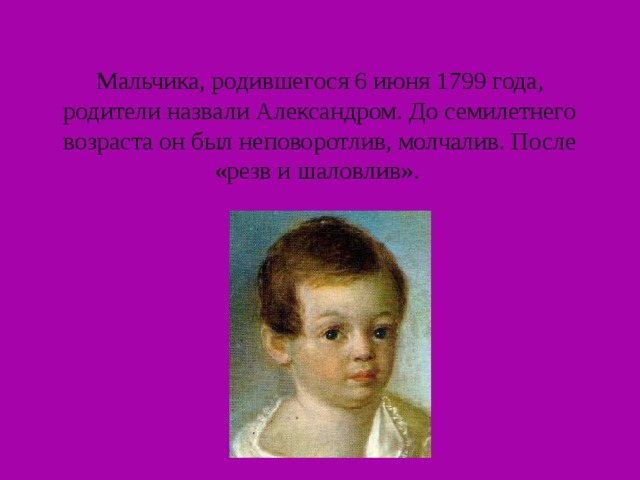 Мальчика, родившегося 6 июня 1799 года, родители назвали Александром. До семилетнего возраста он был неповоротлив, молчалив. После «резв и шаловлив».