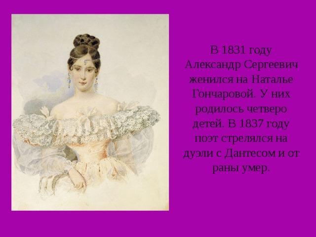 В 1831 году Александр Сергеевич женился на Наталье Гончаровой. У них родилось четверо детей. В 1837 году поэт стрелялся на дуэли с Дантесом и от раны умер.