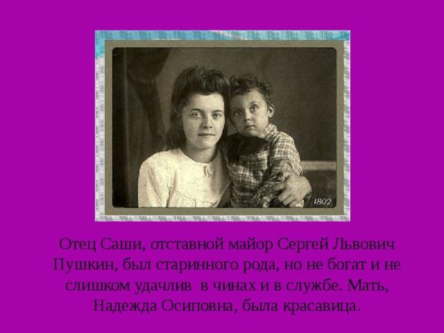 Отец Саши, отставной майор Сергей Львович Пушкин, был старинного рода, но не богат и не слишком удачлив в чинах и в службе. Мать, Надежда Осиповна, была красавица.