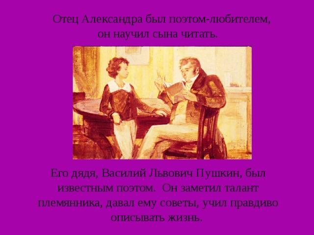 Отец Александра был поэтом-любителем, он научил сына читать. Его дядя, Василий Львович Пушкин, был известным поэтом. Он заметил талант племянника, давал ему советы, учил правдиво описывать жизнь.