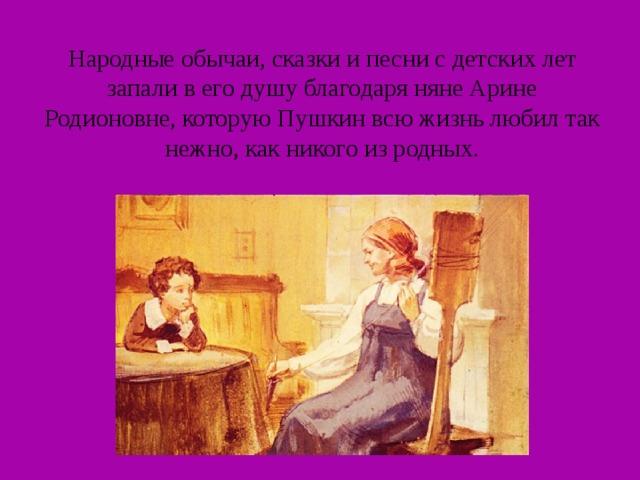 Народные обычаи, сказки и песни с детских лет запали в его душу благодаря няне Арине Родионовне, которую Пушкин всю жизнь любил так нежно, как никого из родных.