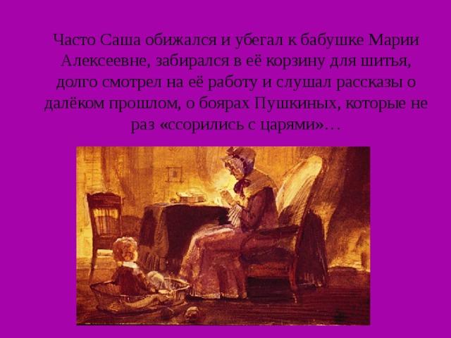 Часто Саша обижался и убегал к бабушке Марии Алексеевне, забирался в её корзину для шитья, долго смотрел на её работу и слушал рассказы о далёком прошлом, о боярах Пушкиных, которые не раз «ссорились с царями»…