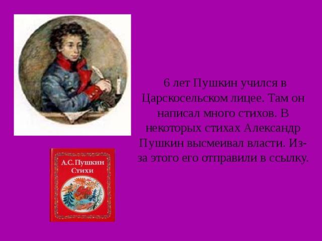 6 лет Пушкин учился в Царскосельском лицее. Там он написал много стихов. В некоторых стихах Александр Пушкин высмеивал власти. Из-за этого его отправили в ссылку.