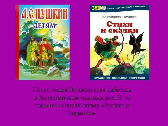 После лицея Пушкин стал работать в Коллегии иностранных дел. В те годы он написал поэму «Руслан и Людмила».