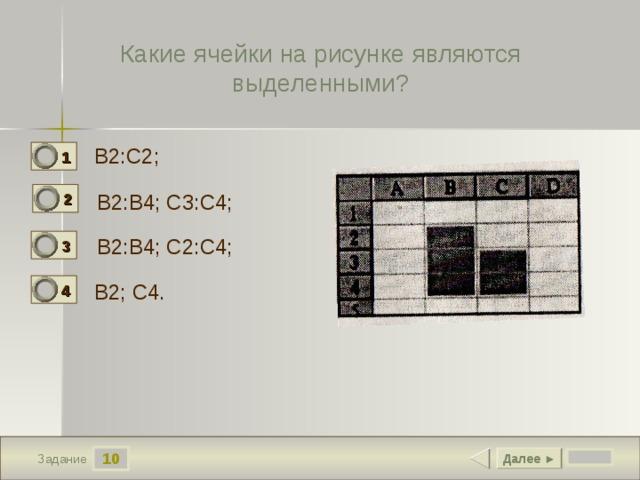 Какие ячейки на рисунке являются выделенными? B2:C2;  1 0 2 B2:B4; C3:C4; 1 B2:B4; C2:C4;  3 0 B2; C4.  4 0 10 Далее ► Задание