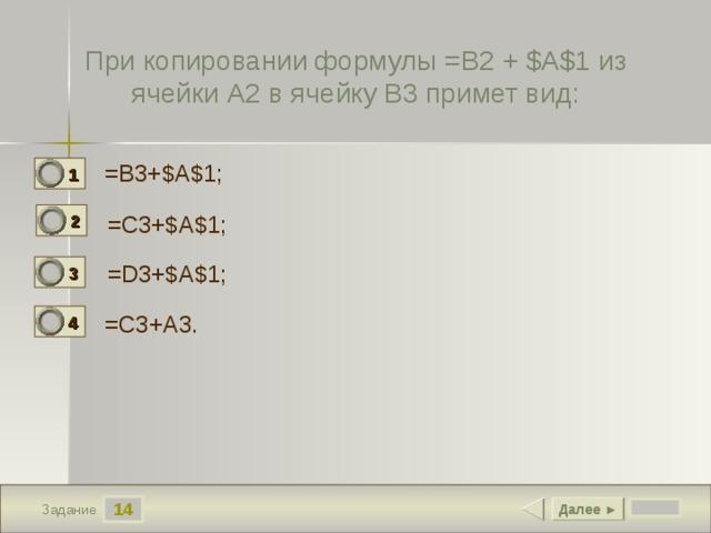 При копировании формулы =B2 + $A$1 из ячейки A2 в ячейку B3 примет вид: =B3+$A$1;  1 0 2 =C3+$A$1; 1 =D3+$A$1;  3 0 =C3+A3.  4 0 14 Далее ► Задание