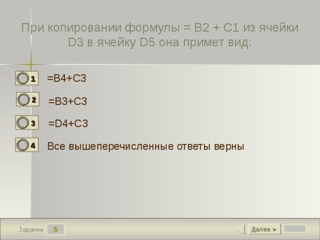 При копировании формулы = B2 + C1 из ячейки D3 в ячейку D5 она примет вид: = B4+C3  1 1 2 =B3+C3 0 =D4+C3  3 0 Все вышеперечисленные ответы верны 4 0 5 Далее ► Задание
