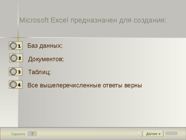 Microsoft Excel предназначен для создания: Баз данных; 1 0 2 Документов; 0 Таблиц; 3 1 Все вышеперечисленные ответы верны 4 0 7 Далее ► Задание