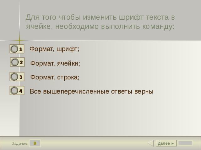 Для того чтобы изменить шрифт текста в ячейке, необходимо выполнить команду: Формат, шрифт; 1 0 2 Формат, ячейки; 1 Формат, строка; 3 0 Все вышеперечисленные ответы верны 4 0 9 Далее ► Задание