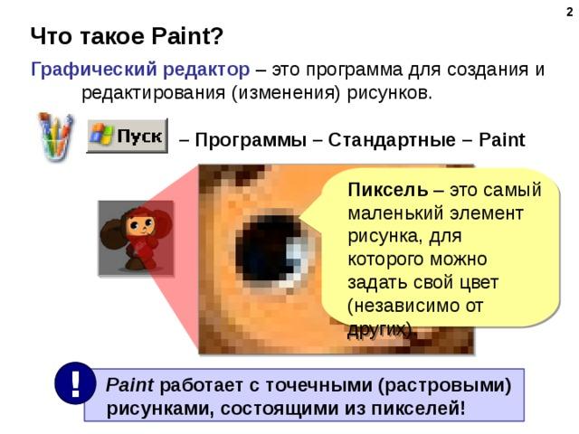 Что такое Paint? Графический редактор – это программа для создания и редактирования (изменения) рисунков. – Программы – Стандартные – Paint  Пиксель – это самый маленький элемент рисунка, для которого можно задать свой цвет (независимо от других). !   Paint работает с точечными (растровыми)  рисунками, состоящими из пикселей!