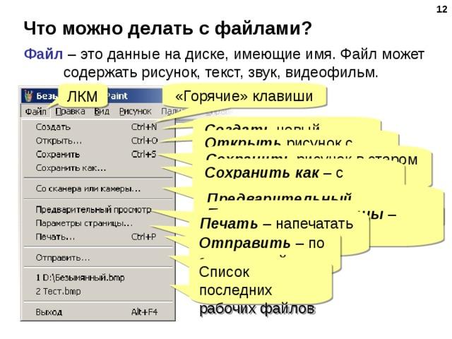 Что можно делать с файлами? Файл – это данные на диске, имеющие имя. Файл может содержать рисунок, текст, звук, видеофильм. «Горячие» клавиши ЛКМ Создать новый рисунок Открыть рисунок с диска Сохранить рисунок в старом месте (если уже был сохранен) Сохранить как – с другим именем или в другой папке Ввести рисунок  Со сканера или камеры Предварительный просмотр что будет напечатано Параметры страницы – размер бумаги, поля Печать – напечатать на принтере Отправить – по электронной почте Список последних рабочих файлов