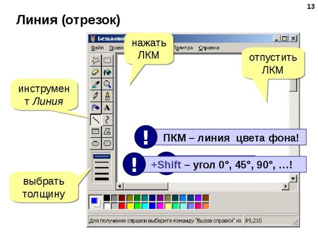 Линия (отрезок) нажать ЛКМ отпустить ЛКМ инструмент Линия !  ПКМ – линия цвета фона! ! !  ЛКМ нажата!  +Shift –  угол 0°, 45°, 90°, …! выбрать толщину
