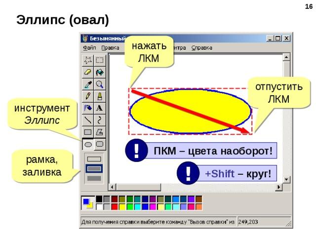 15 Эллипс (овал) нажать ЛКМ отпустить ЛКМ инструмент Эллипс !  ПКМ – цвета наоборот! рамка, заливка !  +Shift –  круг!