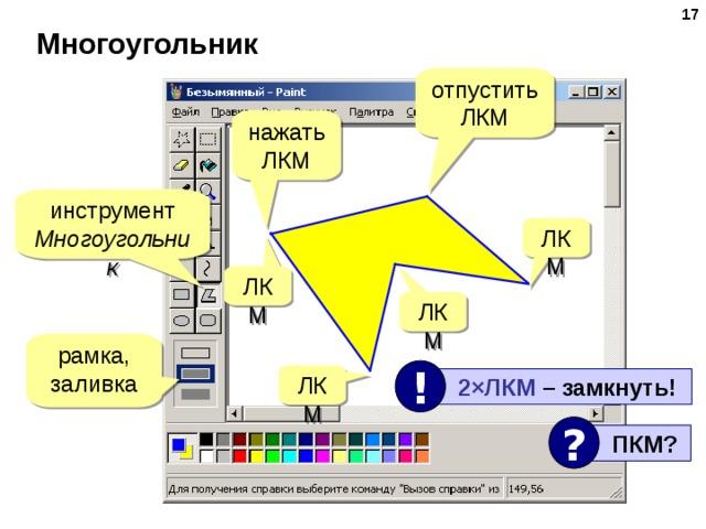 16 Многоугольник отпустить ЛКМ нажать ЛКМ инструмент Многоугольник ЛКМ ЛКМ ЛКМ рамка, заливка ! ЛКМ  2×ЛКМ  –  замкнуть! ?  ПКМ ?