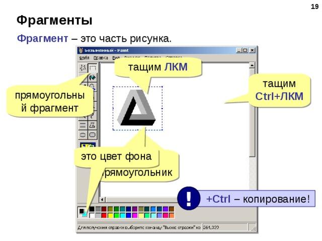 18 Фрагменты Фрагмент – это часть рисунка. тащим ЛКМ тащим Ctrl+ ЛКМ прямоугольный фрагмент это цвет фона обводим прямоугольник !  +Ctrl  – копирование!