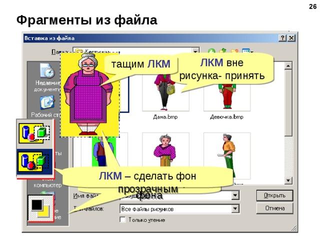 Фрагменты из файла ЛКМ вне рисунка- принять тащим ЛКМ ЛКМ ЛКМ – сделать фон прозрачным ПКМ – выбрать цвет фона